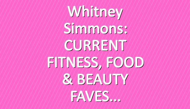 Whitney Simmons: CURRENT FITNESS, FOOD & BEAUTY FAVES