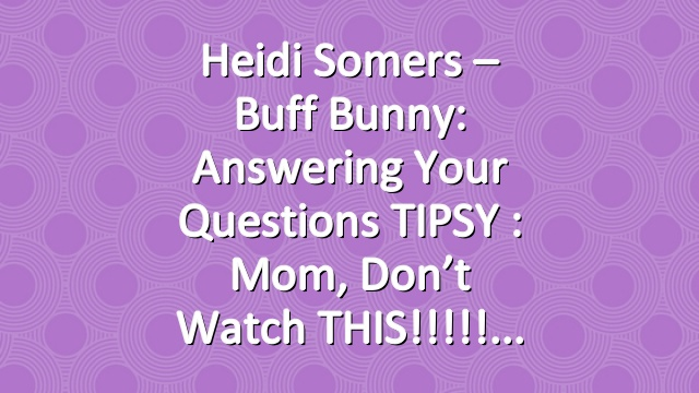 Heidi Somers – Buff Bunny: Answering Your Questions TIPSY : Mom, don't watch THIS!!!!!