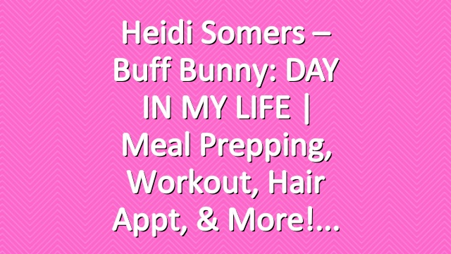 Heidi Somers – Buff Bunny: DAY IN MY LIFE | Meal prepping, Workout, Hair appt, & more!
