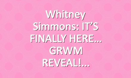 Whitney Simmons: IT'S FINALLY HERE… GRWM REVEAL!