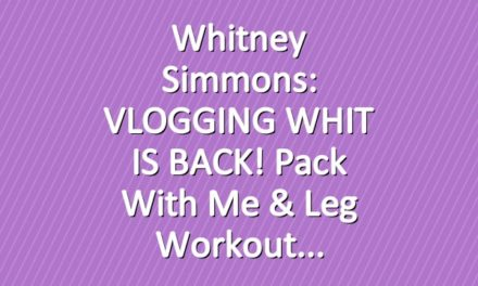 Whitney Simmons: VLOGGING WHIT IS BACK! Pack With Me & Leg Workout