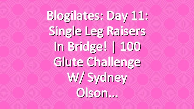 Blogilates: Day 11: Single Leg Raisers in Bridge! | 100 Glute Challenge w/ Sydney Olson