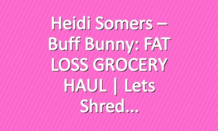 Heidi Somers – Buff Bunny: FAT LOSS GROCERY HAUL | Lets shred