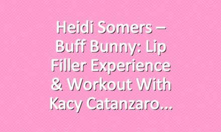 Heidi Somers – Buff Bunny: Lip Filler Experience & Workout with Kacy Catanzaro