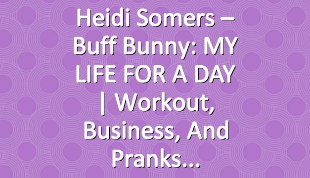 Heidi Somers – Buff Bunny: MY LIFE FOR A DAY | Workout, Business, and Pranks
