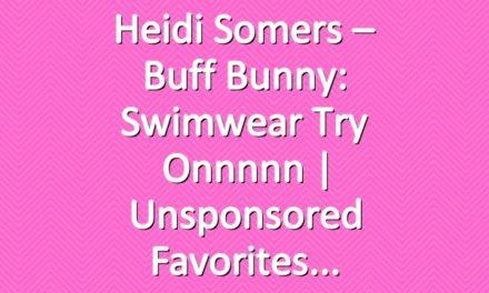 Heidi Somers – Buff Bunny: Swimwear Try Onnnnn | Unsponsored Favorites