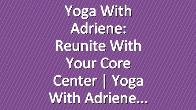 Yoga With Adriene: Reunite With Your Core Center  |  Yoga With Adriene