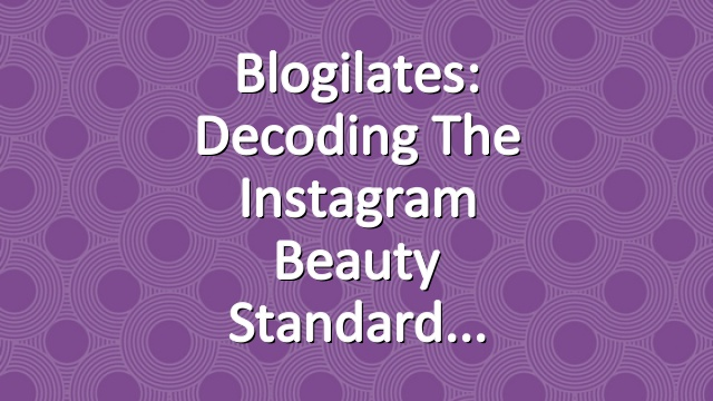 Blogilates: Decoding the Instagram Beauty Standard