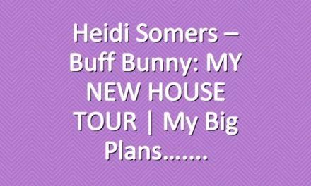 Heidi Somers – Buff Bunny: MY NEW HOUSE TOUR |  My Big Plans….