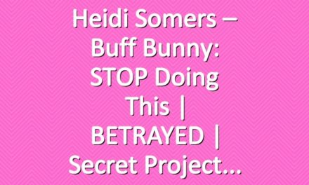Heidi Somers – Buff Bunny: STOP Doing This | BETRAYED | Secret Project