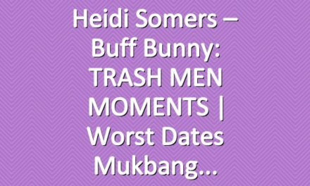 Heidi Somers – Buff Bunny: TRASH MEN MOMENTS | Worst Dates Mukbang