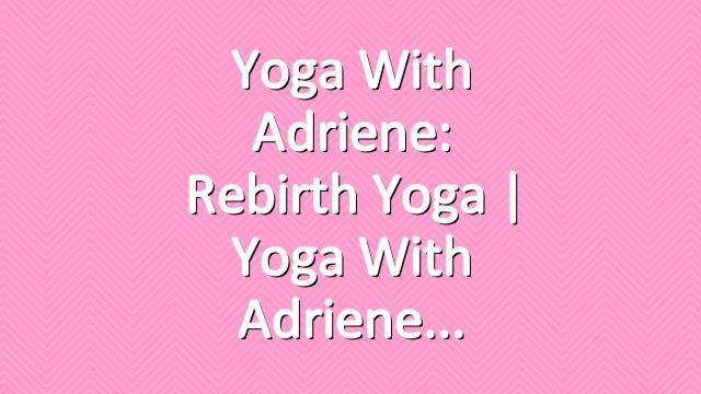 Yoga With Adriene: Rebirth Yoga  |  Yoga With Adriene