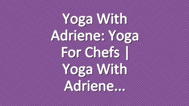 Yoga With Adriene: Yoga For Chefs  |  Yoga With Adriene