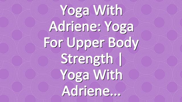Yoga With Adriene: Yoga For Upper Body Strength  |   Yoga With Adriene