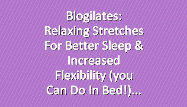 Blogilates: Relaxing stretches for better sleep & increased flexibility (you can do in bed!)