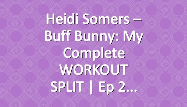 Heidi Somers – Buff Bunny: My Complete WORKOUT SPLIT | Ep 2