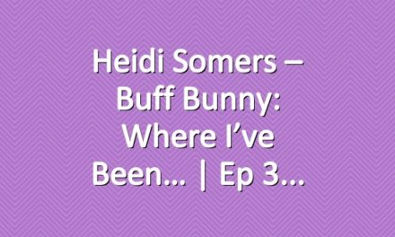 Heidi Somers – Buff Bunny: Where I've Been… | Ep 3