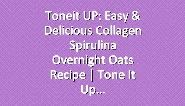 Toneit UP: Easy & Delicious Collagen Spirulina Overnight Oats Recipe | Tone It Up