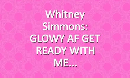 Whitney Simmons: GLOWY AF GET READY WITH ME