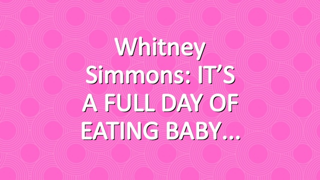 Whitney Simmons: IT'S A FULL DAY OF EATING BABY