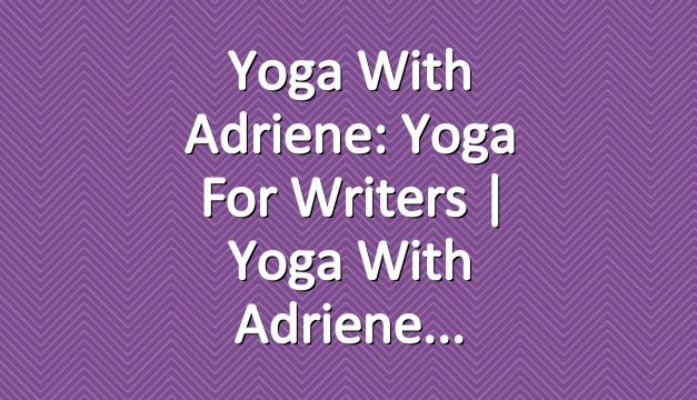 Yoga With Adriene: Yoga For Writers  |  Yoga With Adriene