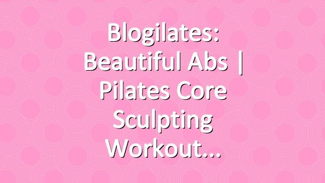 Blogilates: Beautiful Abs | Pilates Core Sculpting Workout