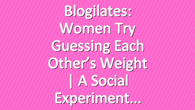 Blogilates: Women try guessing each other's weight   A social experiment