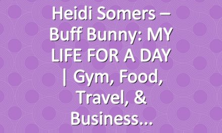 Heidi Somers – Buff Bunny: MY LIFE FOR A DAY | Gym, Food, Travel, & Business