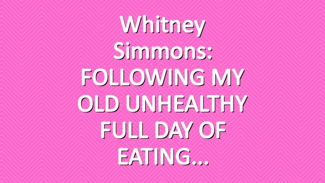 Whitney Simmons: FOLLOWING MY OLD UNHEALTHY FULL DAY OF EATING