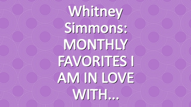 Whitney Simmons: MONTHLY FAVORITES I AM IN LOVE WITH
