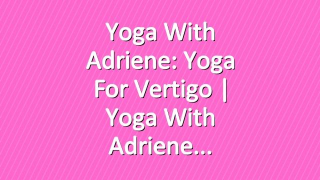 Yoga With Adriene: Yoga For Vertigo  |  Yoga With Adriene