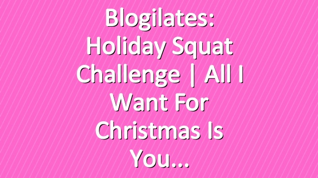 Blogilates: Holiday Squat Challenge | All I Want For Christmas Is You