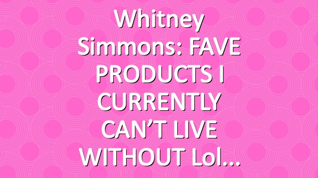 Whitney Simmons: FAVE PRODUCTS I CURRENTLY CAN'T LIVE WITHOUT lol