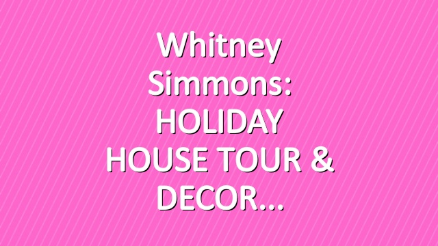 Whitney Simmons: HOLIDAY HOUSE TOUR & DECOR