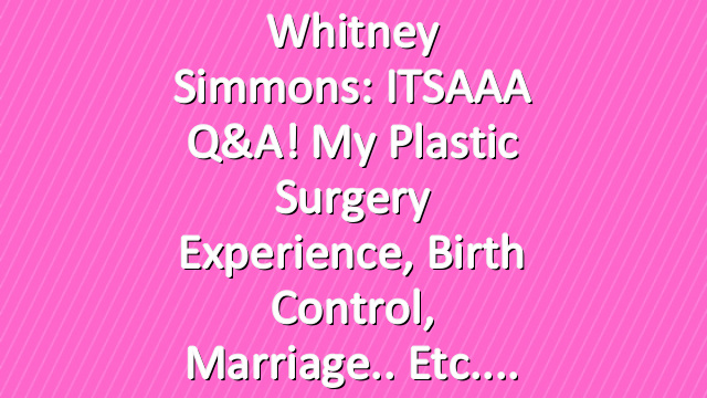 Whitney Simmons: ITSAAA Q&A! My Plastic Surgery Experience, Birth Control, Marriage.. etc.