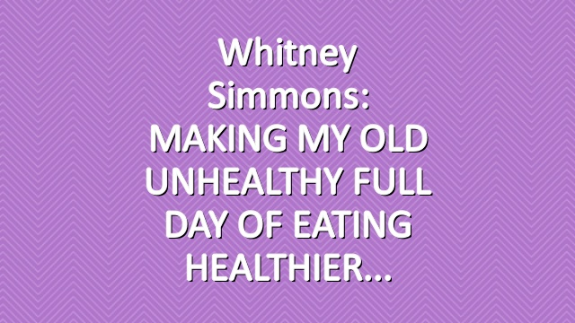 Whitney Simmons: MAKING MY OLD UNHEALTHY FULL DAY OF EATING HEALTHIER