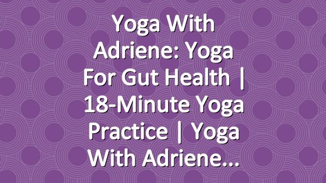 Yoga With Adriene: Yoga For Gut Health  |  18-Minute Yoga Practice | Yoga With Adriene