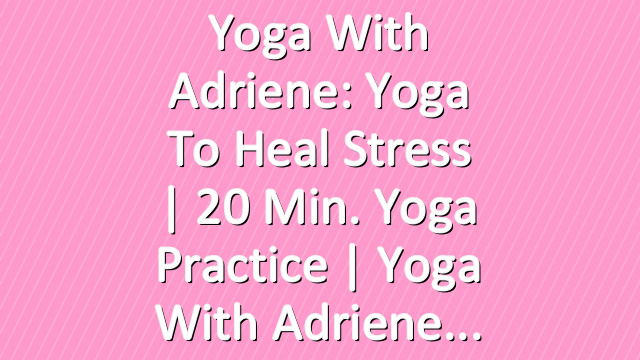Yoga With Adriene: Yoga To Heal Stress  |  20 Min. Yoga Practice  |  Yoga With Adriene