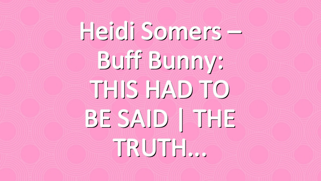 Heidi Somers – Buff Bunny: THIS HAD TO BE SAID | THE TRUTH