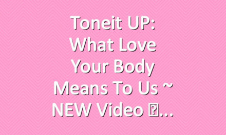 Toneit UP: What Love Your Body Means To Us ~ NEW Video ♡