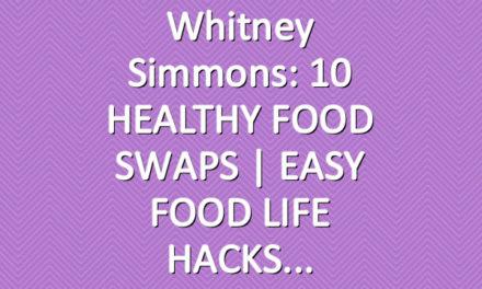 Whitney Simmons: 10 HEALTHY FOOD SWAPS | EASY FOOD LIFE HACKS