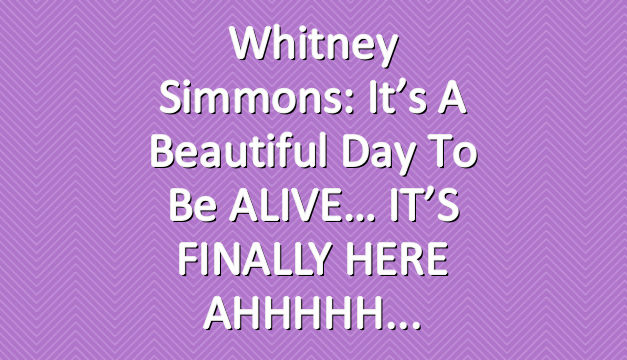 Whitney Simmons: It's A Beautiful Day To Be ALIVE… IT'S FINALLY HERE AHHHHH
