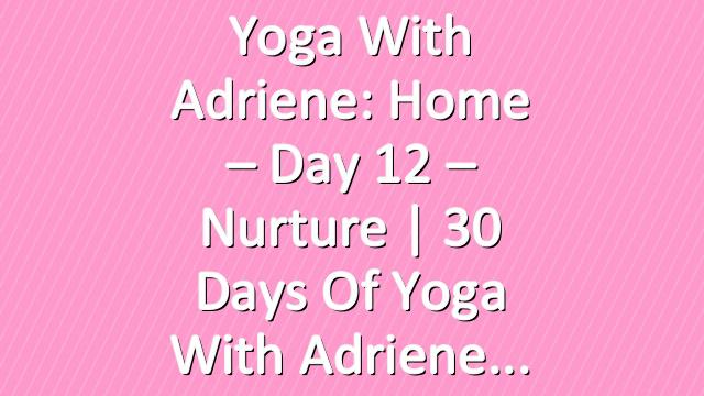 Yoga With Adriene: Home – Day 12 – Nurture  |  30 Days of Yoga With Adriene