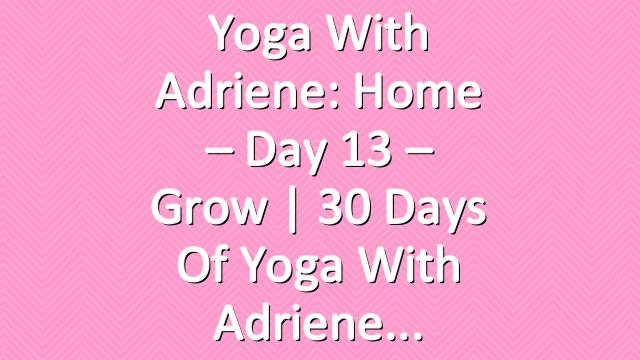 Yoga With Adriene: Home – Day 13 – Grow  | 30 Days of Yoga With Adriene