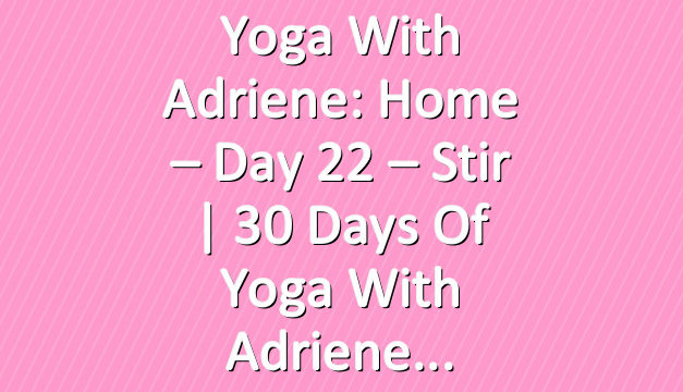 Yoga With Adriene: Home – Day 22 – Stir  |  30 Days of Yoga With Adriene