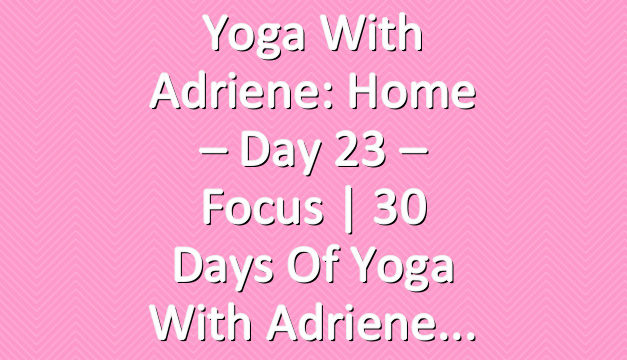 Yoga With Adriene: Home – Day 23 – Focus  |  30 Days of Yoga With Adriene