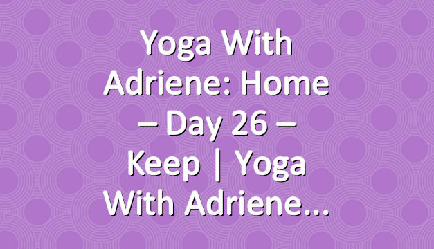 Yoga With Adriene: Home – Day 26 – Keep  |  Yoga With Adriene
