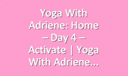 Yoga With Adriene: Home – Day 4 – Activate     Yoga With Adriene