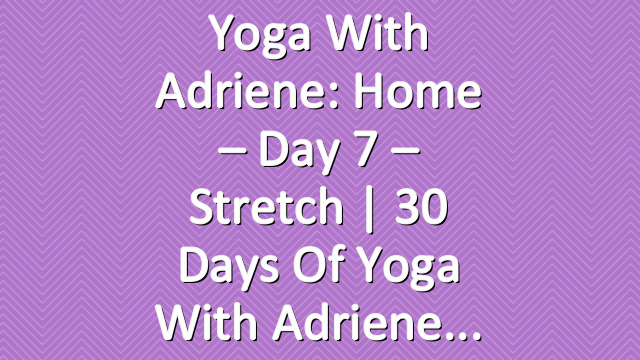 Yoga With Adriene: Home – Day 7 – Stretch  |  30 Days of Yoga With Adriene