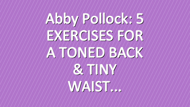 Abby Pollock: 5 EXERCISES FOR A TONED BACK & TINY WAIST